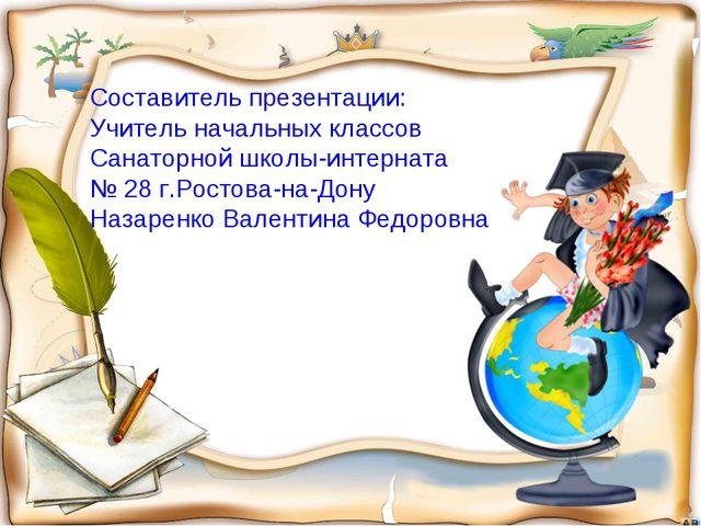 Составитель презентации: Учитель начальных классов Санаторной школы-интерната...