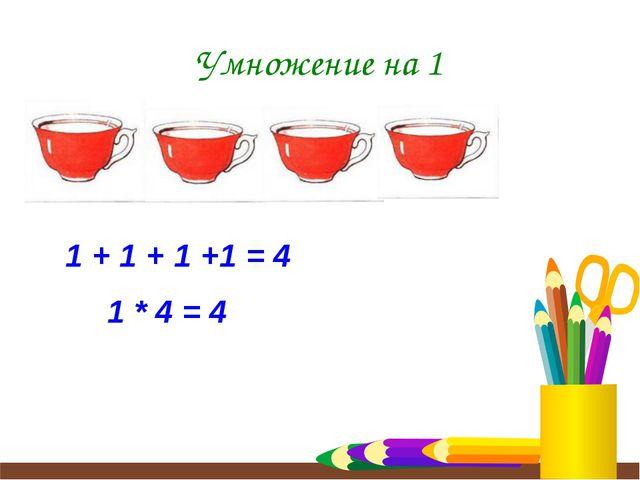 Умножение на 1 1 + 1 + 1 +1 = 4 1 * 4 = 4