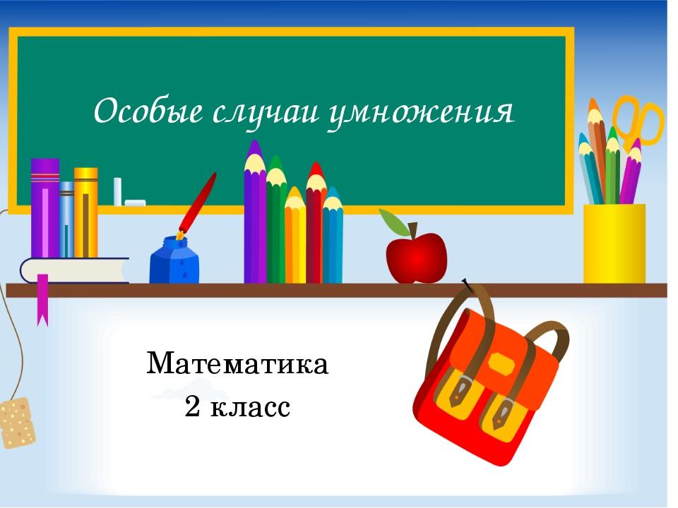 Особые случаи умножения Математика 2 класс