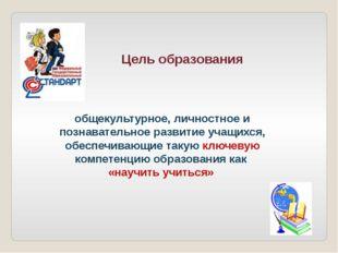 Цель образования общекультурное, личностное и познавательное развитие учащих