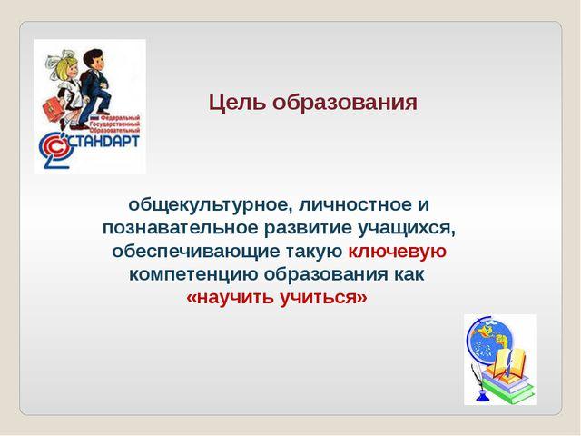 Цель образования общекультурное, личностное и познавательное развитие учащих...