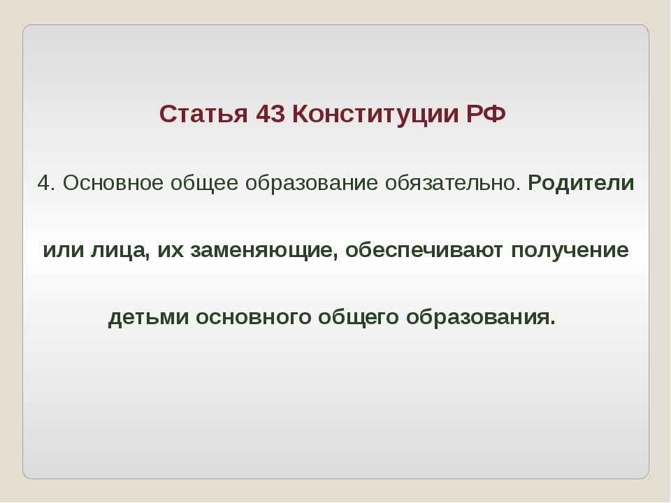 Статья 43 Конституции РФ 4. Основное общее образование обязательно. Родители...