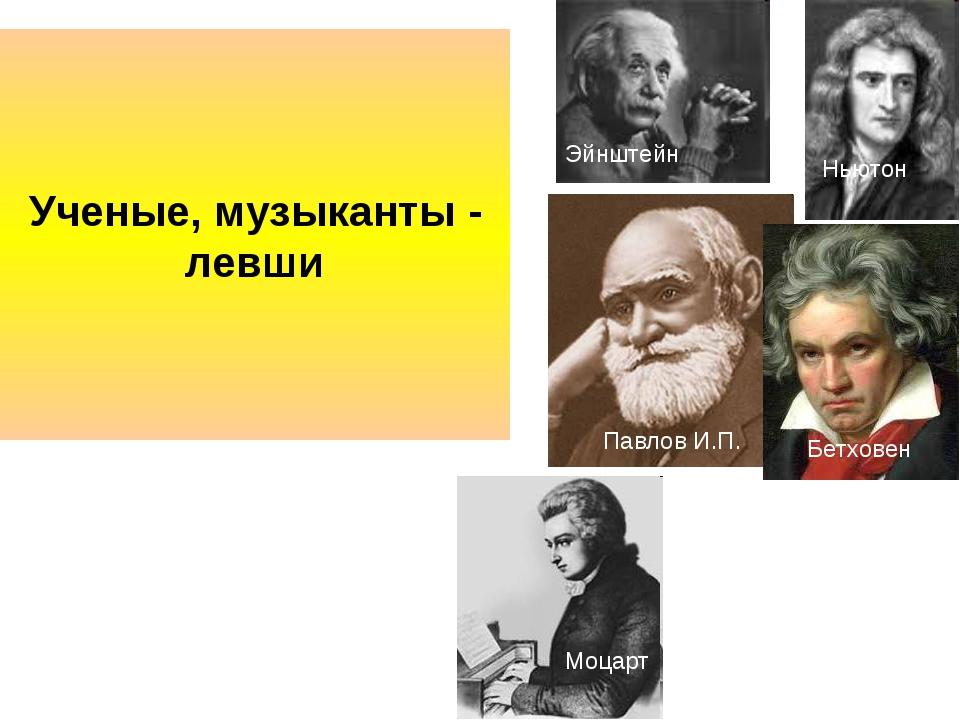 Ученые, музыканты - левши Эйнштейн Ньютон Павлов И.П. Моцарт Бетховен