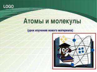 Атомы и молекулы (урок изучения нового материала) LOGO