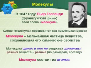 Молекулы В 1647 году Пьер Гассенди (французский физик) ввел слово «молекула»