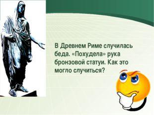В Древнем Риме случилась беда. «Похудела» рука бронзовой статуи. Как это мог