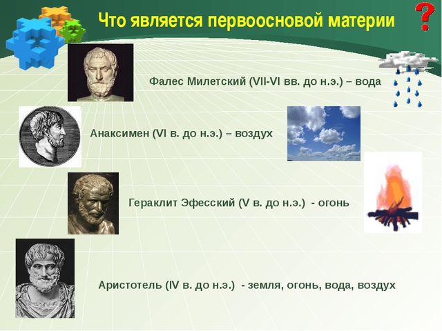 Что является первоосновой материи Аристотель (IV в. до н.э.) - земля, огонь,...