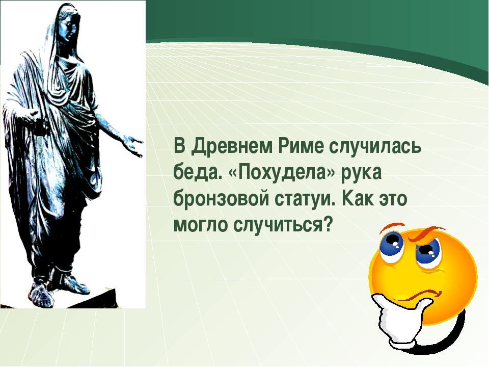 В Древнем Риме случилась беда. «Похудела» рука бронзовой статуи. Как это мог...