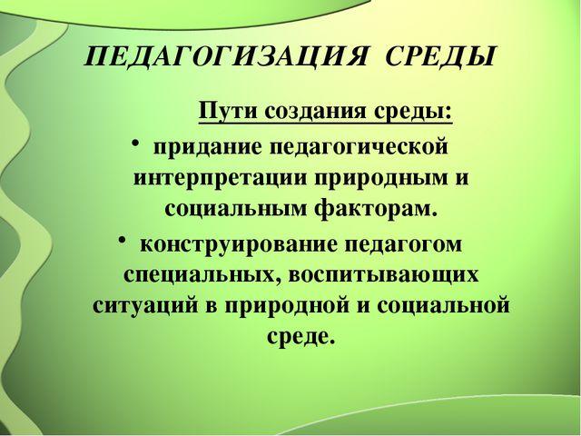 ПЕДАГОГИЗАЦИЯ СРЕДЫ Пути создания среды: придание педагогической интерпретаци...