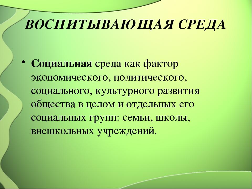 ВОСПИТЫВАЮЩАЯ СРЕДА Социальная среда как фактор экономического, политического...