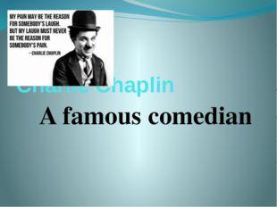 Charlie Chaplin A famous comedian