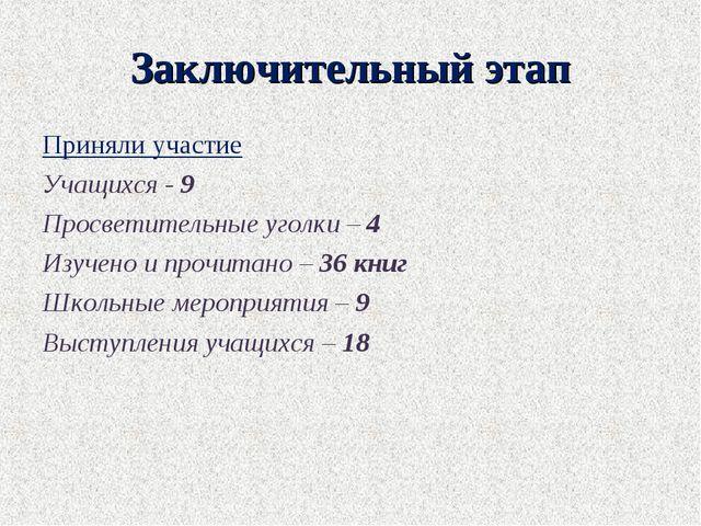 Заключительный этап Приняли участие Учащихся - 9 Просветительные уголки – 4 И...