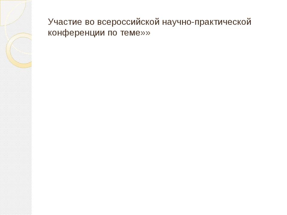Участие во всероссийской научно-практической конференции по теме»»