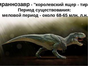 """Тираннозавр- """"королевский ящер - тиран"""" Период существования: меловой перио"""