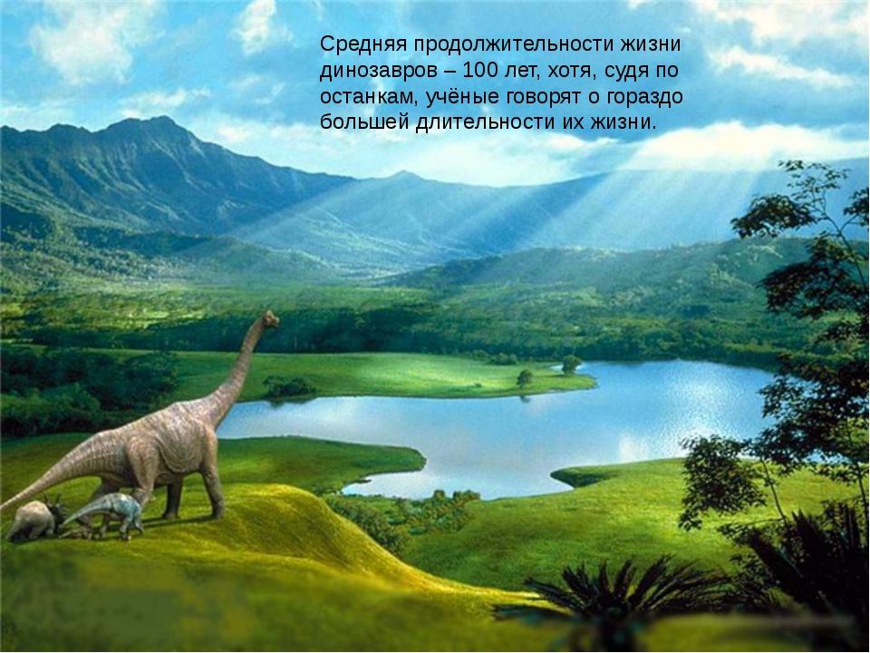 Средняя продолжительности жизни динозавров – 100 лет, хотя, судя по останкам,...