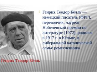Генрих Теодор Бёлль — немецкий писатель (ФРГ), переводчик, лауреат Нобелевск
