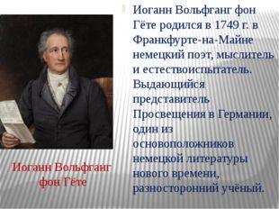 Иоганн Вольфганг фон Гёте родился в 1749 г. в Франкфурте-на-Майне немецкий п