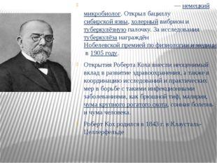 Ге́нрих Ге́рман Ро́берт Кох — немецкий микробиолог. Открыл бациллу сибирско