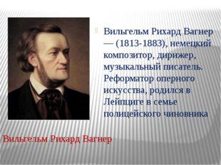 Вильгельм Рихард Вагнер — (1813-1883), немецкий композитор, дирижер, музыкал
