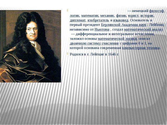 Го́тфрид Ви́льгельм Ле́йбниц— немецкий философ, логик, математик, механик,...
