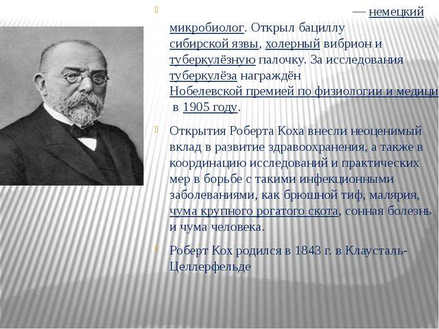 Ге́нрих Ге́рман Ро́берт Кох — немецкий микробиолог. Открыл бациллу сибирско...