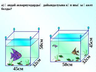 а) Қандай аквариумдардың дайындалуына көп шыңы қажет болды? 45см 45см 50см 50