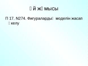 Үй жұмысы П 17. N274. Фигуралардың моделін жасап әкелу