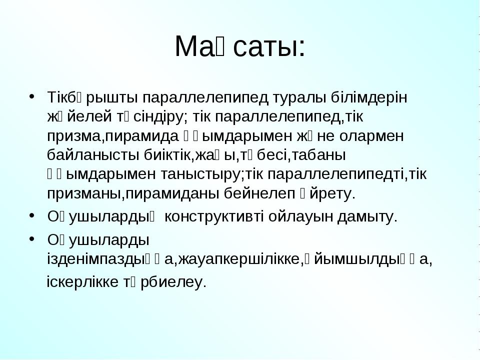 Мақсаты: Тікбұрышты параллелепипед туралы білімдерін жүйелей түсіндіру; тік п...