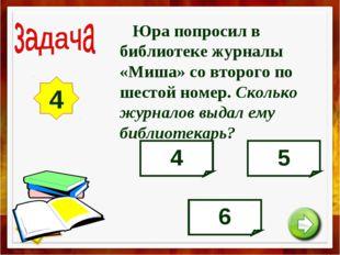 4 Юра попросил в библиотеке журналы «Миша» со второго по шестой номер. Скольк