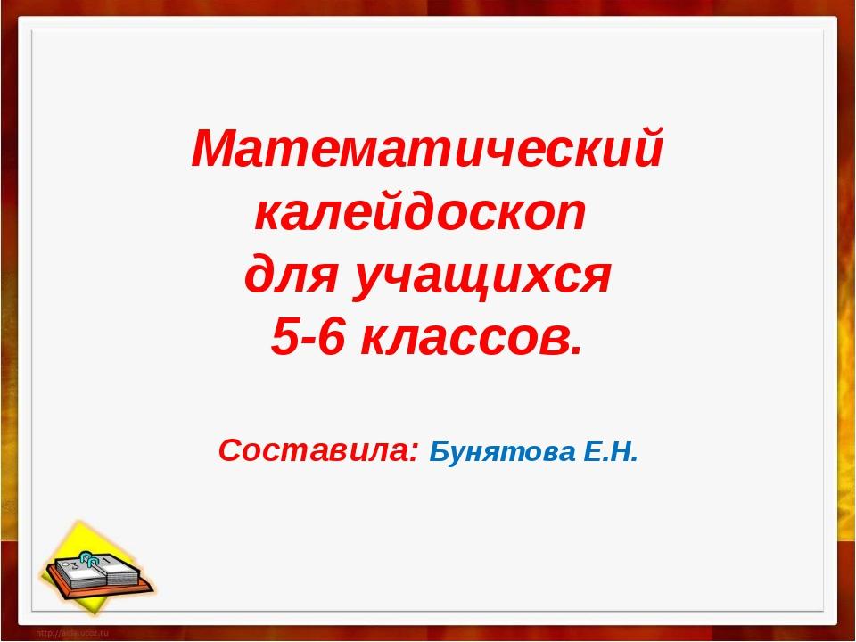 Математический калейдоскоп для учащихся 5-6 классов. Составила: Бунятова Е.Н.
