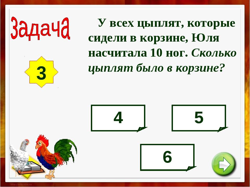 У всех цыплят, которые сидели в корзине, Юля насчитала 10 ног. Сколько цыпля...