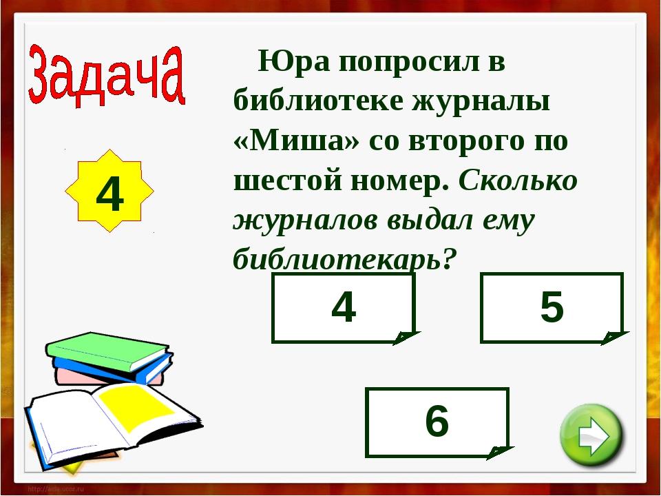 4 Юра попросил в библиотеке журналы «Миша» со второго по шестой номер. Скольк...