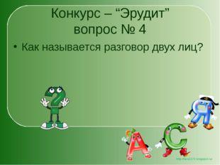 """Конкурс – """"Эрудит"""" вопрос № 4 Как называется разговор двух лиц? http://lara31"""