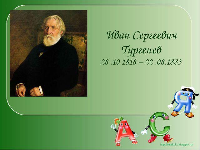 Иван Сергеевич Тургенев 28 .10.1818 – 22 .08.1883 http://lara3172.blogspot.ru/