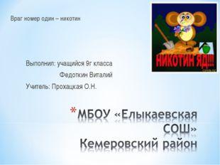Враг номер один – никотин Выполнил: учащийся 9г класса Федоткин Виталий Учите