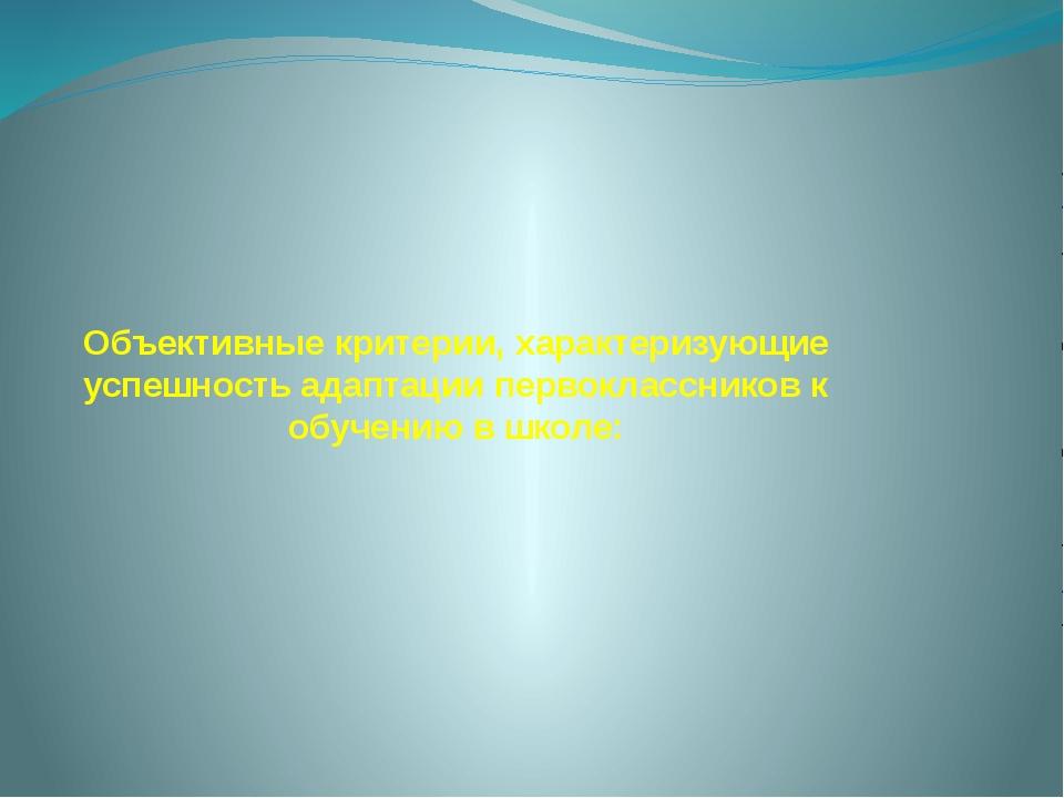 Объективные критерии, характеризующие успешность адаптации первоклассников к...