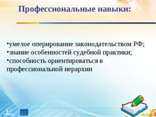Профессиональные навыки: умелое оперирование законодательством РФ; знание осо