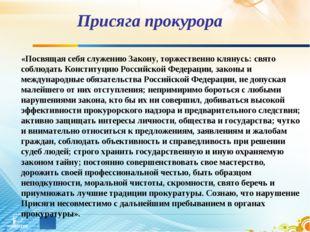 Присяга прокурора «Посвящая себя служению Закону, торжественно клянусь: свято
