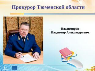 Прокурор Тюменской области Владимиров Владимир Александрович.