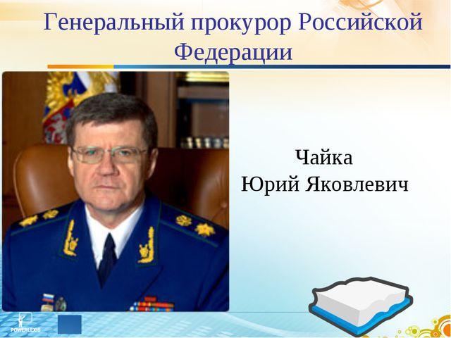 Генеральный прокурор Российской Федерации Чайка Юрий Яковлевич