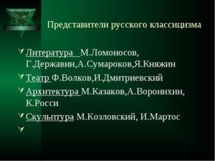 Представители русского классицизма Литература М.Ломоносов, Г.Державин,А.Сумар