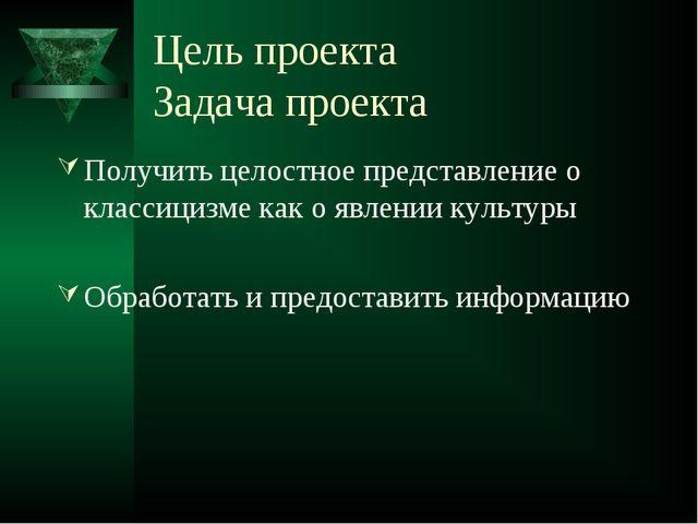 Цель проекта Задача проекта Получить целостное представление о классицизме ка...