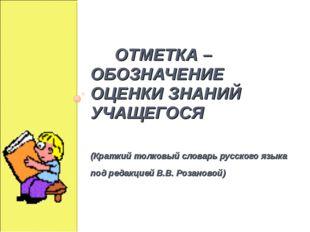 ОТМЕТКА – ОБОЗНАЧЕНИЕ ОЦЕНКИ ЗНАНИЙ УЧАЩЕГОСЯ (Краткий толковый словарь русс