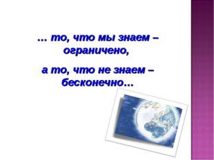 … то, что мы знаем – ограничено, а то, что не знаем – бесконечно…