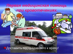 Доставить пострадавшего к врачу! Первая медицинская помощь при кровотечениях.