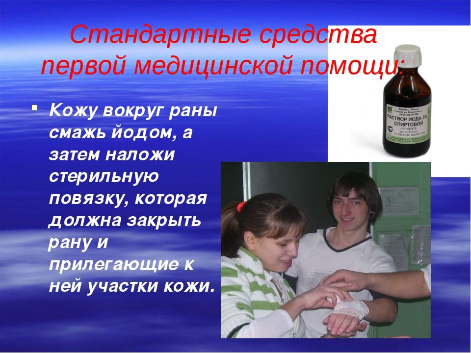 Стандартные средства первой медицинской помощи: Кожу вокруг раны смажь йодом,...