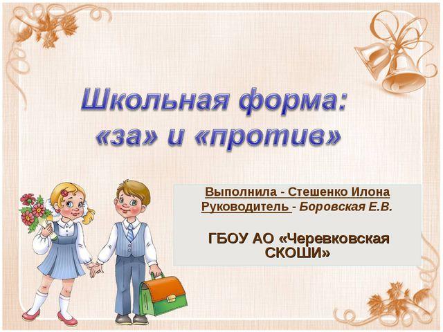 Выполнила - Стешенко Илона Руководитель - Боровская Е.В. ГБОУ АО «Черевковска...