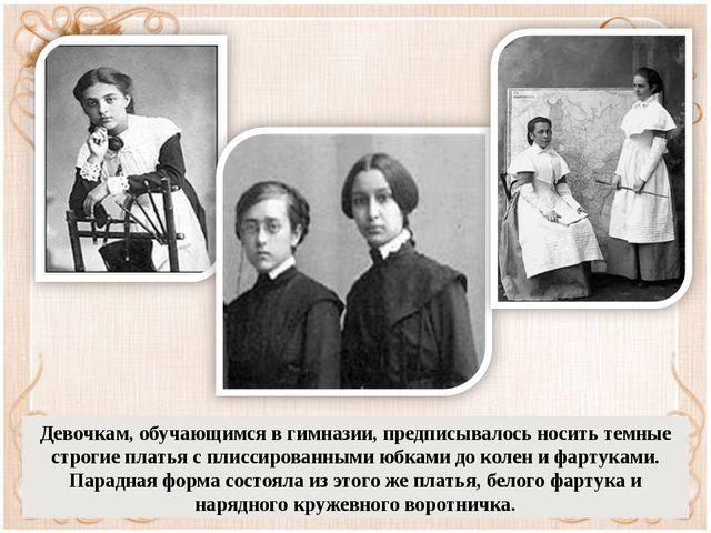 Девочкам, обучающимся в гимназии, предписывалось носить темные строгие платья...