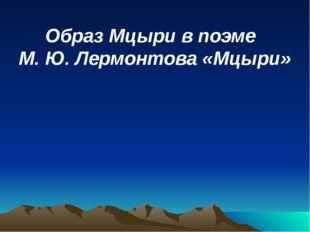 Образ Мцыри в поэме М. Ю. Лермонтова «Мцыри»
