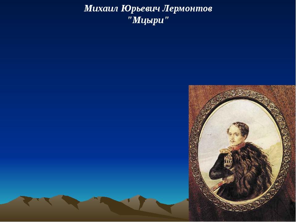 """Михаил Юрьевич Лермонтов """"Мцыри"""""""